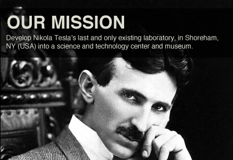 Our Mission: Develop Nikola Tesla's last and only existing laboratory, in Shoreham, NY (USA) into a science and technology center and museum.